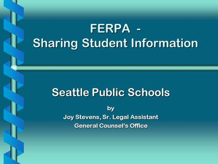 FERPA - Sharing Student Information Seattle Public Schools by Joy Stevens, Sr. Legal Assistant General Counsels Office.