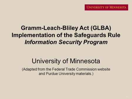 1 Gramm-Leach-Bliley Act (GLBA) Implementation of the Safeguards Rule Information Security Program University of Minnesota (Adapted from the Federal Trade.