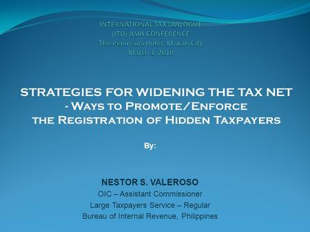 STRATEGIES FOR WIDENING THE TAX NET - Ways to Promote/Enforce the Registration of Hidden Taxpayers By: NESTOR S. VALEROSO OIC – Assistant Commissioner.