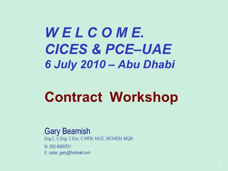 1 W E L C O M E. CICES & PCE–UAE 6 July 2010 – Abu Dhabi Contract Workshop Gary Beamish Eng.C, C.Eng, C.Env, C.WEM, MICE, MCIWEM, MQSI M: 050 4889751 E: