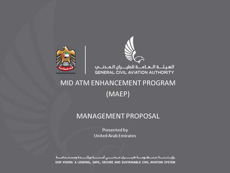 Presented by United Arab Emirates MID ATM ENHANCEMENT PROGRAM (MAEP) MANAGEMENT PROPOSAL.
