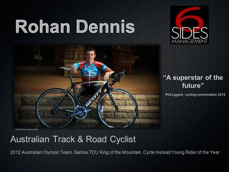 Australian Track & Road Cyclist 2012 Australian Olympic Team, Santos TDU King of the Mountain, Cycle Instead Young Rider of the Year A superstar of the.