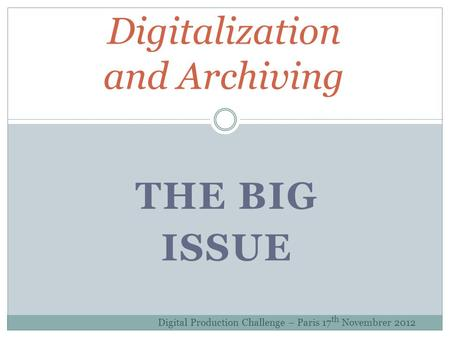 THE BIG ISSUE Digitalization and Archiving Digital Production Challenge – Paris 17 th Novembrer 2012.