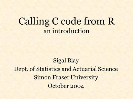 Calling C code from R an introduction Sigal Blay Dept. of Statistics and Actuarial Science Simon Fraser University October 2004.