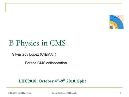 8/10/2010 LHC Days, Split Silvia Goy Lopez (CIEMAT) 1 B Physics in CMS Silvia Goy López (CIEMAT) For the CMS collaboration LHC2010, October 4 th -9 th.