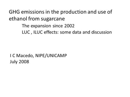 GHG emissions in the production and use of ethanol from sugarcane The expansion since 2002 LUC, ILUC effects: some data and discussion I C Macedo, NIPE/UNICAMP.