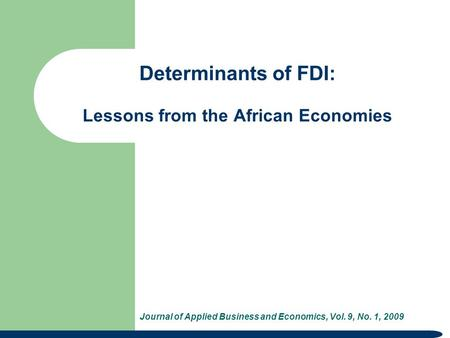 Determinants of FDI: Lessons from the African Economies Journal of Applied Business and Economics, Vol. 9, No. 1, 2009.
