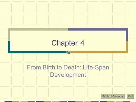 Chapter 4 From Birth to Death: Life-Span Development Table of Contents Exit.