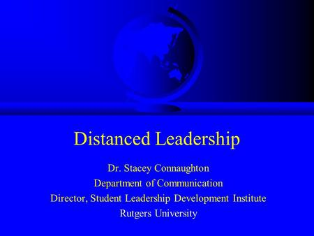 Distanced Leadership Dr. Stacey Connaughton Department of Communication Director, Student Leadership Development Institute Rutgers University.
