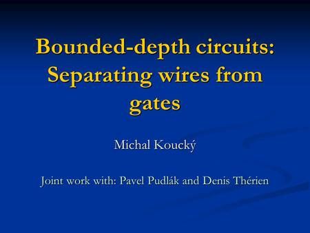 Bounded-depth circuits: Separating wires from gates Michal Koucký Joint work with: Pavel Pudlák and Denis Thérien.