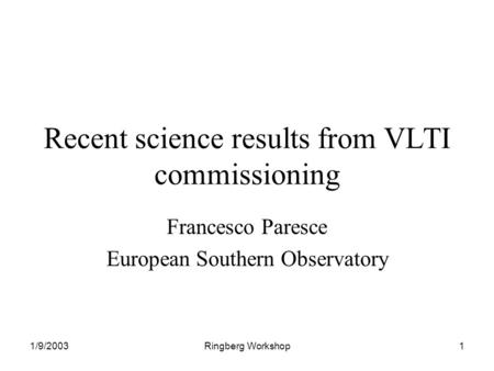 1/9/2003Ringberg Workshop1 Recent science results from VLTI commissioning Francesco Paresce European Southern Observatory.