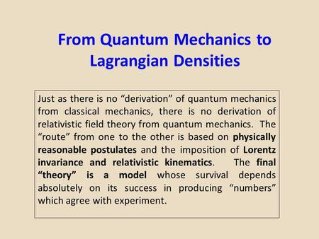 From Quantum Mechanics to Lagrangian Densities Just as there is no derivation of quantum mechanics from classical mechanics, there is no derivation of.