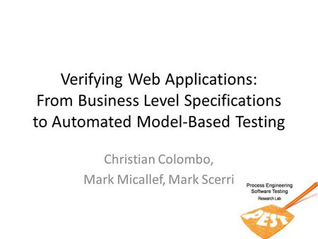 Verifying Web Applications: From Business Level Specifications to Automated Model-Based Testing Christian Colombo, Mark Micallef, Mark Scerri.