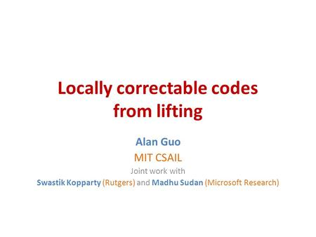 Locally correctable codes from lifting Alan Guo MIT CSAIL Joint work with Swastik Kopparty (Rutgers) and Madhu Sudan (Microsoft Research)