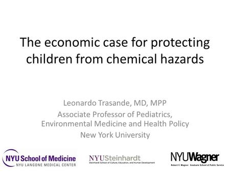 The economic case for protecting children from chemical hazards Leonardo Trasande, MD, MPP Associate Professor of Pediatrics, Environmental Medicine and.