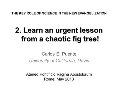 2. Learn an urgent lesson from a chaotic g tree! Carlos E. Puente University of California, Davis THE KEY ROLE OF SCIENCE IN THE NEW EVANGELIZATION Ateneo.