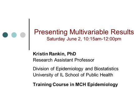 Presenting Multivariable Results Saturday June 2, 10:15am-12:00pm Kristin Rankin, PhD Research Assistant Professor Division of Epidemiology and Biostatistics.
