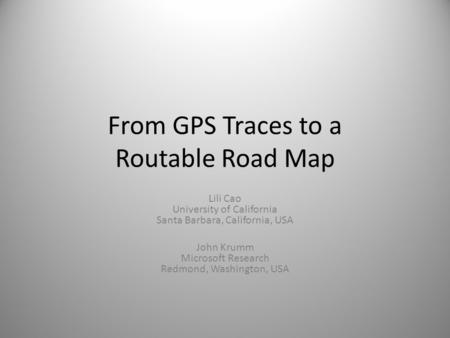 From GPS Traces to a Routable Road Map Lili Cao University of California Santa Barbara, California, USA John Krumm Microsoft Research Redmond, Washington,