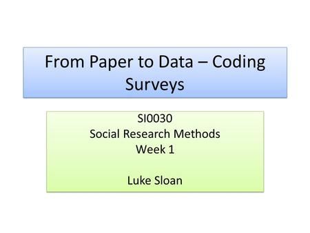 From Paper to Data – Coding Surveys SI0030 Social Research Methods Week 1 Luke Sloan SI0030 Social Research Methods Week 1 Luke Sloan.