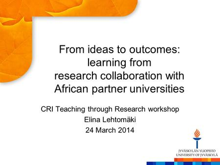 From ideas to outcomes: learning from research collaboration with African partner universities CRI Teaching through Research workshop Elina Lehtomäki 24.