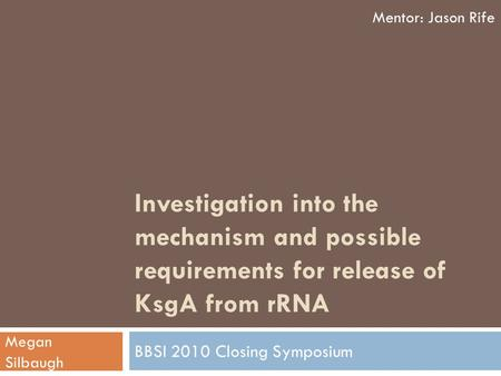 Investigation into the mechanism and possible requirements for release of KsgA from rRNA BBSI 2010 Closing Symposium Mentor: Jason Rife Megan Silbaugh.
