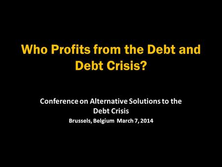 Who Profits from the Debt and Debt Crisis? Conference on Alternative Solutions to the Debt Crisis Brussels, Belgium March 7, 2014.
