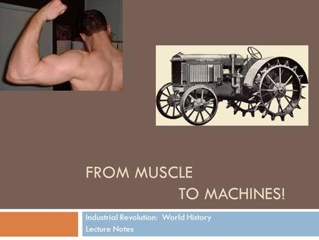 FROM MUSCLE TO MACHINES! Industrial Revolution: World History Lecture Notes.