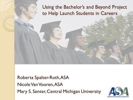 Using the Bachelors and Beyond Project to Help Launch Students in Careers Roberta Spalter-Roth, ASA Nicole Van Vooren, ASA Mary S. Senter, Central Michigan.