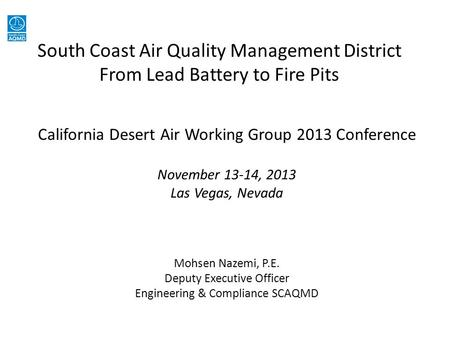 South Coast Air Quality Management District From Lead Battery to Fire Pits California Desert Air Working Group 2013 Conference November 13-14, 2013 Las.
