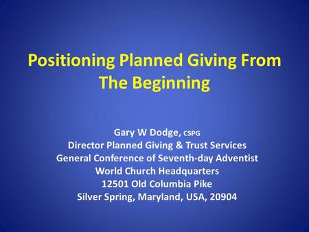 Positioning Planned Giving From The Beginning Gary W Dodge, CSPG Director Planned Giving & Trust Services General Conference of Seventh-day Adventist World.