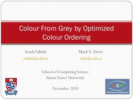 Colour From Grey by Optimized Colour Ordering Arash VahdatMark S. Drew School of Computing Science Simon Fraser University.