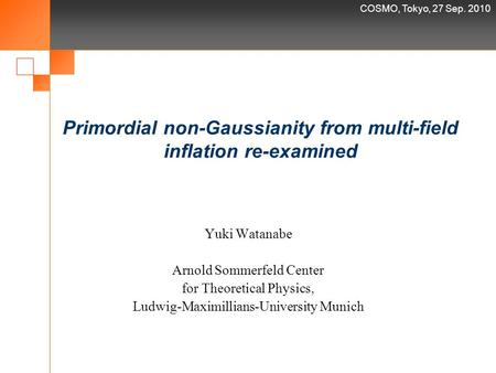 COSMO, Tokyo, 27 Sep. 2010 Primordial non-Gaussianity from multi-field inflation re-examined Yuki Watanabe Arnold Sommerfeld Center for Theoretical Physics,