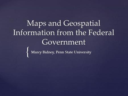 { Maps and Geospatial Information from the Federal Government Marcy Bidney, Penn State University.