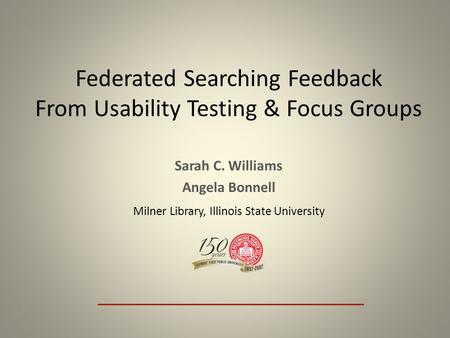 Federated Searching Feedback From Usability Testing & Focus Groups Sarah C. Williams Angela Bonnell Milner Library, Illinois State University.