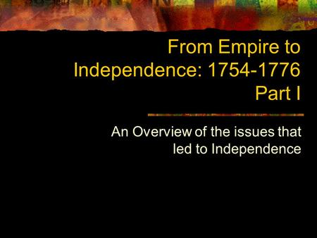 From Empire to Independence: 1754-1776 Part I An Overview of the issues that led to Independence.