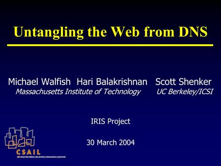 Untangling the Web from DNS Michael Walfish Hari Balakrishnan Massachusetts Institute of Technology Scott Shenker UC Berkeley/ICSI IRIS Project 30 March.