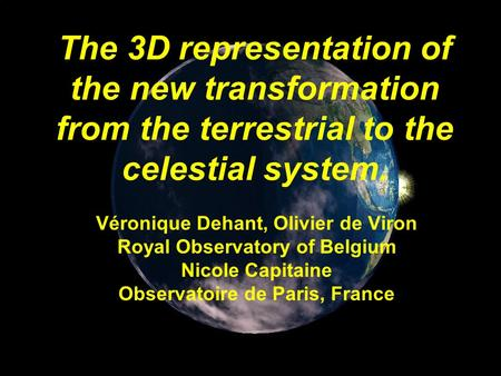 The 3D representation of the new transformation from the terrestrial to the celestial system. Véronique Dehant, Olivier de Viron Royal Observatory of Belgium.