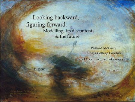 Looking backward, figuring forward: Modelling, its discontents & the future Willard McCarty Kings College London staff.cch.kcl.ac.uk/~mccarty DH2007 J.