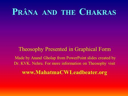 P RÂNA AND THE C HAKRAS Theosophy Presented in Graphical Form Made by Anand Gholap from PowerPoint slides created by Dr. KVK. Nehru. For more information.