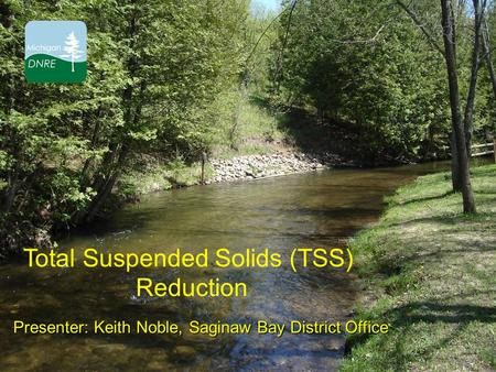Total Suspended Solids (TSS) Reduction Presenter: Keith Noble, Saginaw Bay District Office.