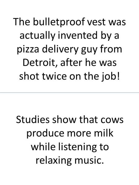 The bulletproof vest was actually invented by a pizza delivery guy from Detroit, after he was shot twice on the job! Studies show that cows produce more.