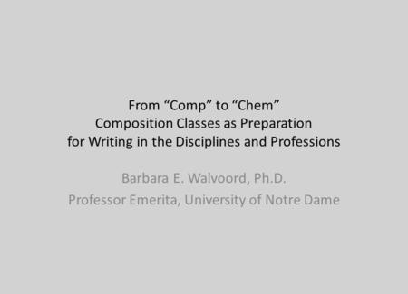From Comp to Chem Composition Classes as Preparation for Writing in the Disciplines and Professions Barbara E. Walvoord, Ph.D. Professor Emerita, University.
