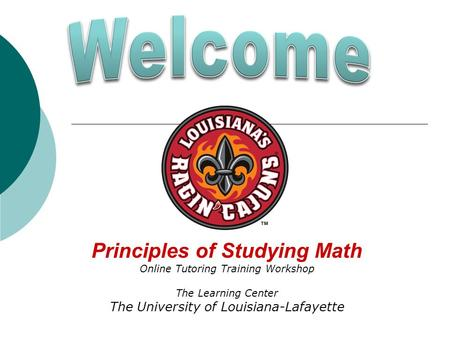 Principles of Studying Math Online Tutoring Training Workshop The Learning Center The University of Louisiana-Lafayette.