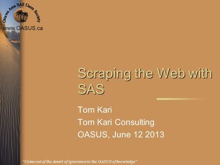 Www.OASUS.ca Come out of the desert of ignorance to the OASUS of knowledge Scraping the Web with SAS Tom Kari Tom Kari Consulting OASUS, June 12 2013.