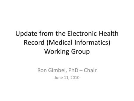Update from the Electronic Health Record (Medical Informatics) Working Group Ron Gimbel, PhD – Chair June 11, 2010.