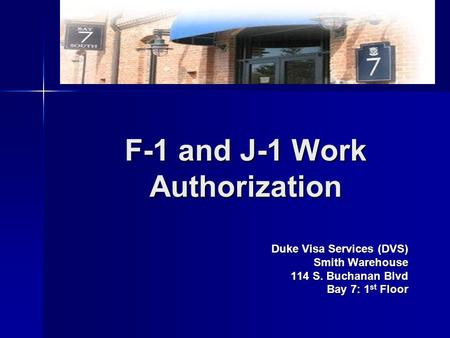 F-1 and J-1 Work Authorization Duke Visa Services (DVS) Smith Warehouse 114 S. Buchanan Blvd Bay 7: 1 st Floor.
