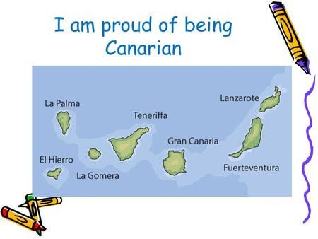 I am proud of being Canarian. The symbol of the Canbary Islands El Canario One of the most popular birds in El Hierro, La Palma, Gomera, Tenerife y Gran.