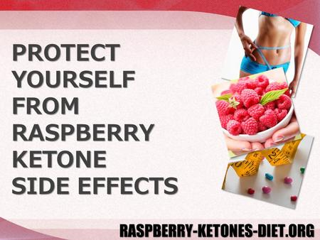 PROTECT YOURSELF FROM RASPBERRY KETONE SIDE EFFECTS.