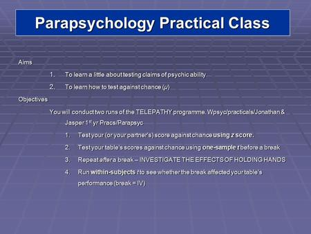 Parapsychology Practical Class Aims 1. To learn a little about testing claims of psychic ability 2. To learn how to test against chance (µ) Objectives.