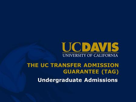 THE UC TRANSFER ADMISSION GUARANTEE (TAG) Undergraduate Admissions.